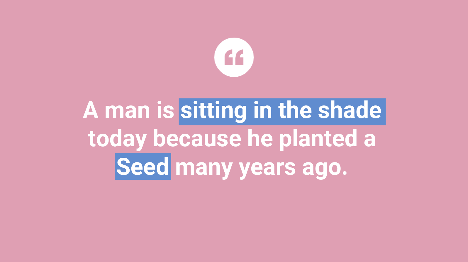 A man is sitting in the shade today because he planted a Seed many years ago.
