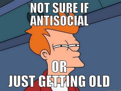Not sure if antisocial or getting old meme from Quickmeme